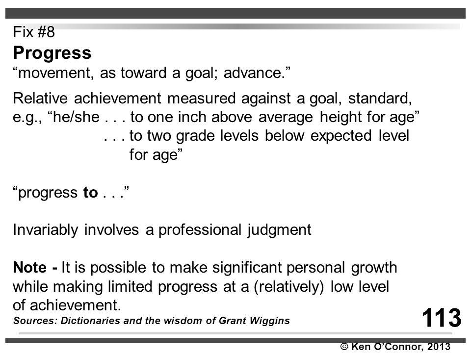 "© Ken O'Connor, 2013 Fix #8 Progress ""movement, as toward a goal; advance."" Relative achievement measured against a goal, standard, e.g., ""he/she... t"