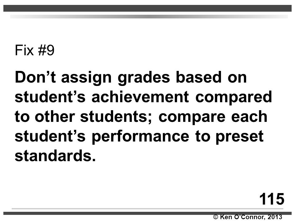 © Ken O'Connor, 2013 Fix #9 Don't assign grades based on student's achievement compared to other students; compare each student's performance to prese