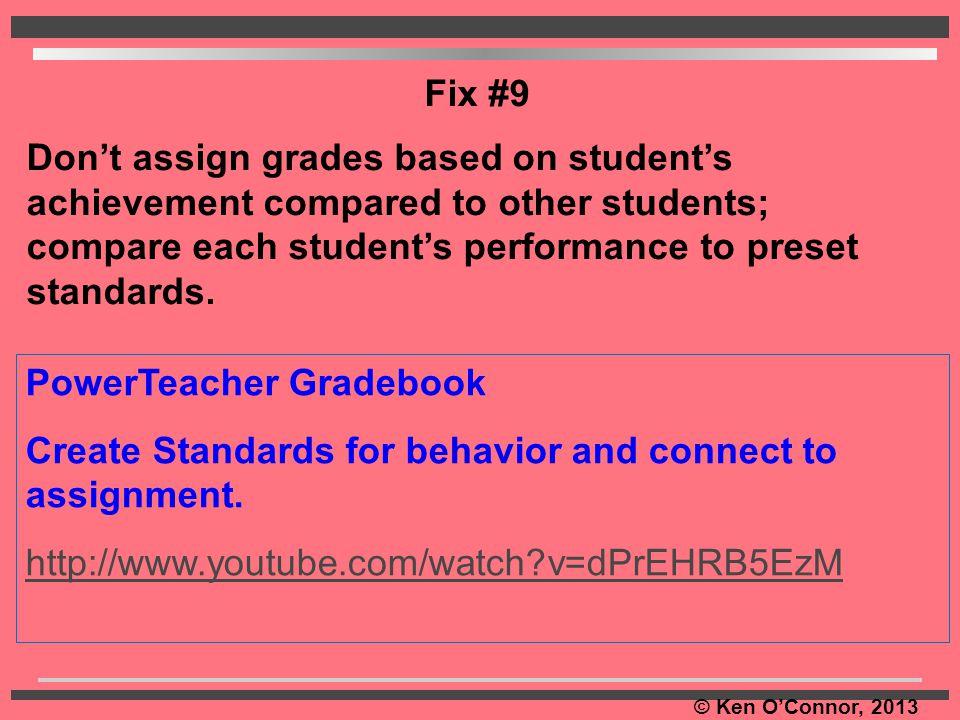 © Ken O'Connor, 2013 PowerTeacher Gradebook Create Standards for behavior and connect to assignment. http://www.youtube.com/watch?v=dPrEHRB5EzM Fix #9