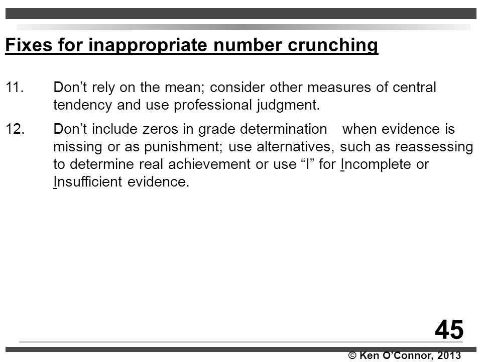 © Ken O'Connor, 2013 Fixes for inappropriate number crunching 11. Don't rely on the mean; consider other measures of central tendency and use professi