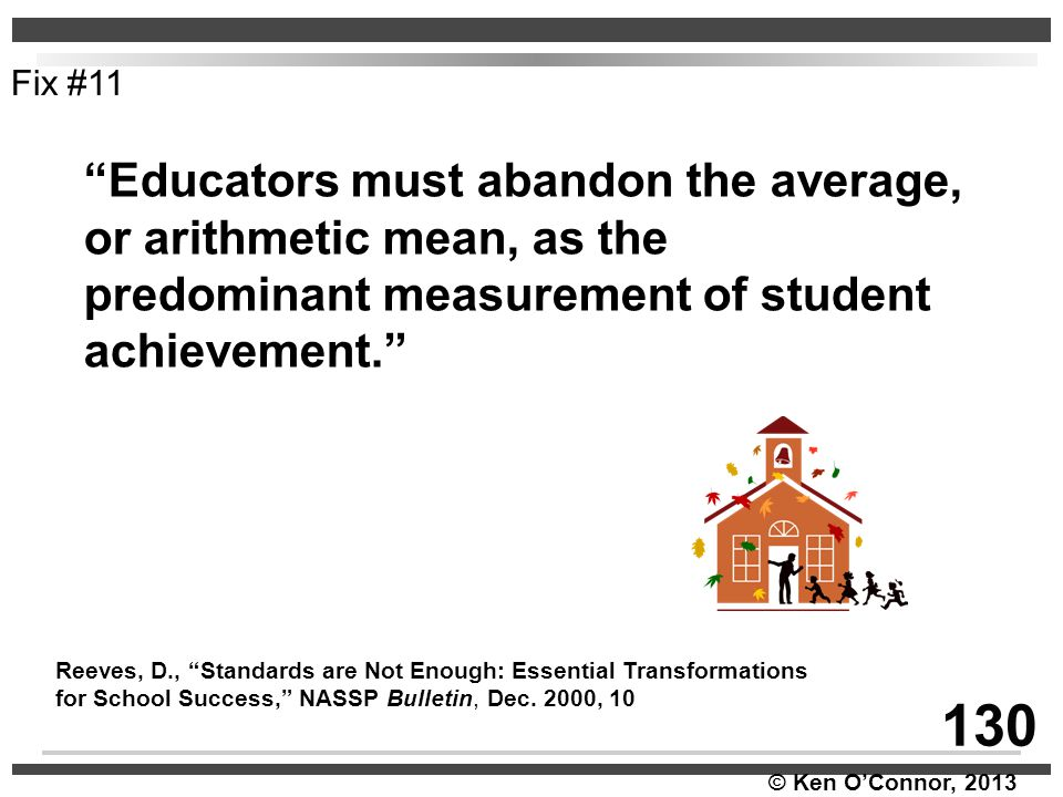 """© Ken O'Connor, 2013 """"Educators must abandon the average, or arithmetic mean, as the predominant measurement of student achievement."""" Reeves, D., """"Sta"""
