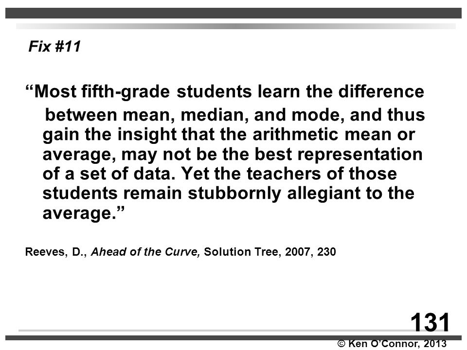"""© Ken O'Connor, 2013 Fix #11 """"Most fifth-grade students learn the difference between mean, median, and mode, and thus gain the insight that the arithm"""