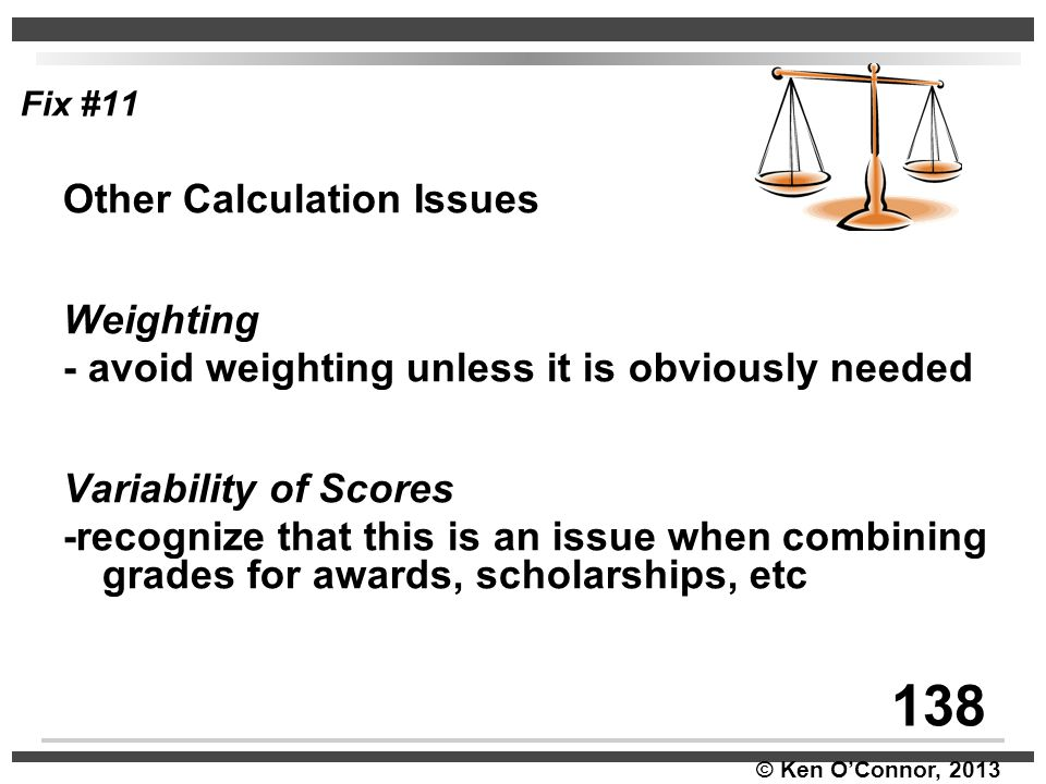 © Ken O'Connor, 2013 Fix #11 Other Calculation Issues Weighting - avoid weighting unless it is obviously needed Variability of Scores -recognize that