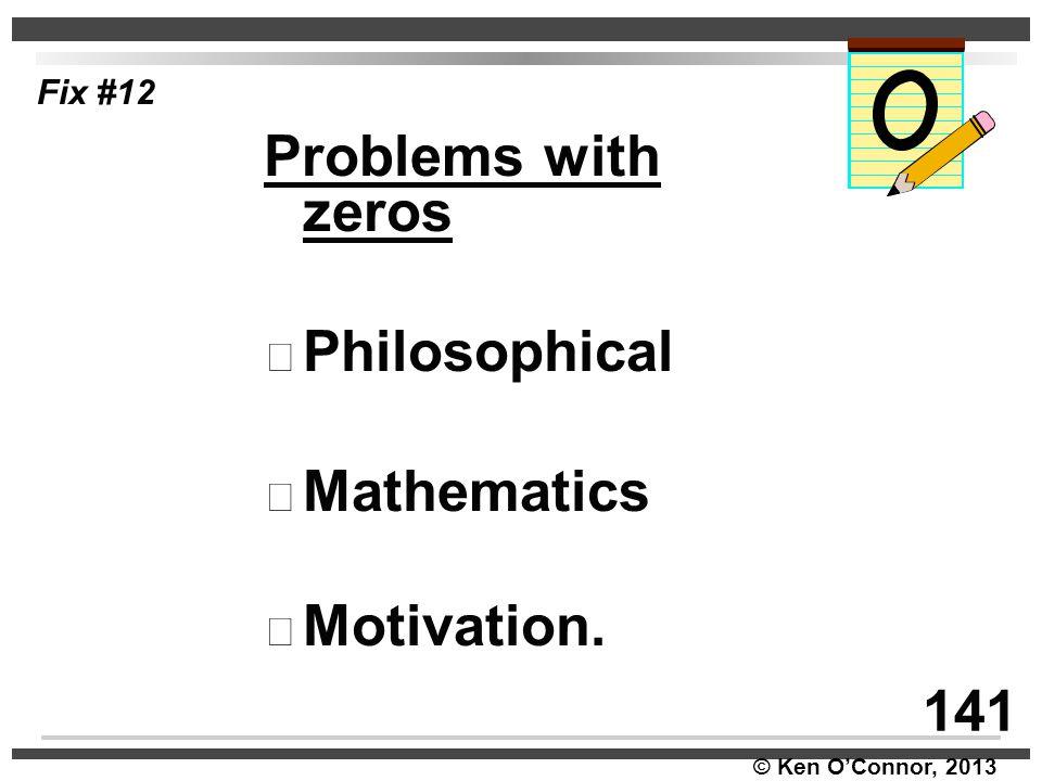 © Ken O'Connor, 2013 Fix #12 Problems with zeros Philosophical Mathematics Motivation. 141