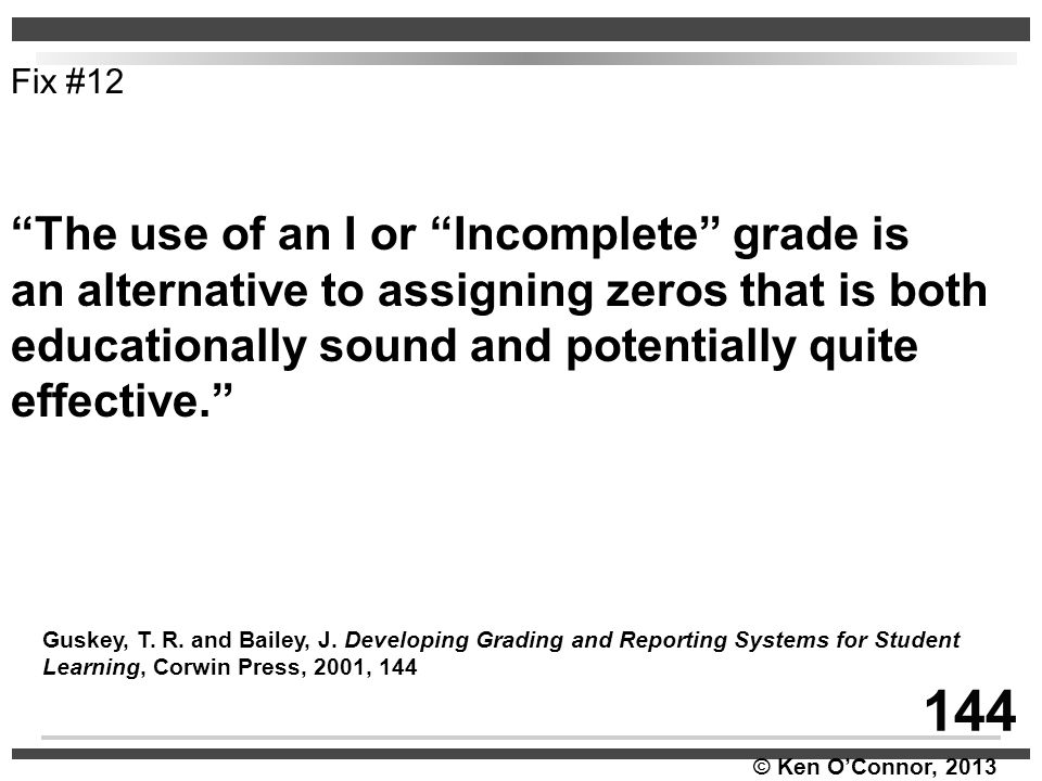 """© Ken O'Connor, 2013 """"The use of an I or """"Incomplete"""" grade is an alternative to assigning zeros that is both educationally sound and potentially quit"""