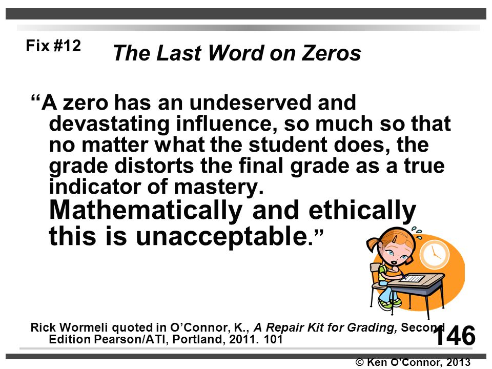 """© Ken O'Connor, 2013 The Last Word on Zeros """"A zero has an undeserved and devastating influence, so much so that no matter what the student does, the"""