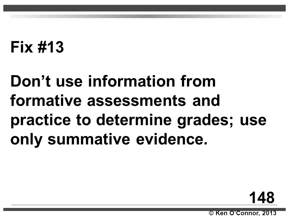 © Ken O'Connor, 2013 Fix #13 Don't use information from formative assessments and practice to determine grades; use only summative evidence. 148