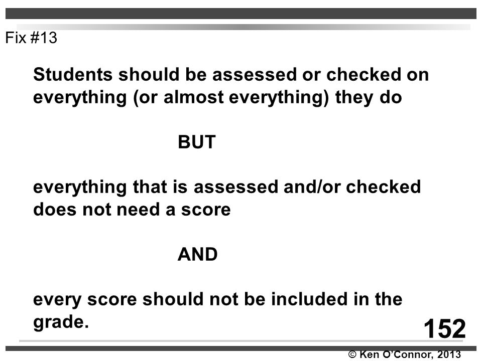 © Ken O'Connor, 2013 Students should be assessed or checked on everything (or almost everything) they do BUT everything that is assessed and/or checke