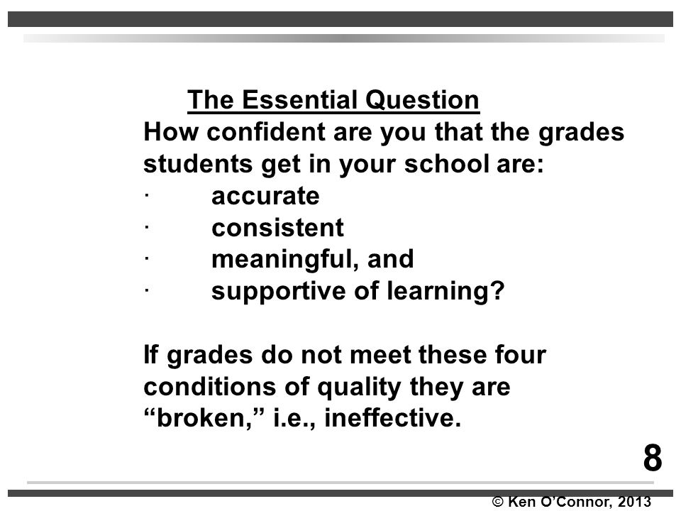 © Ken O'Connor, 2013 The Essential Question How confident are you that the grades students get in your school are: ∙accurate ∙consistent ∙meaningful,