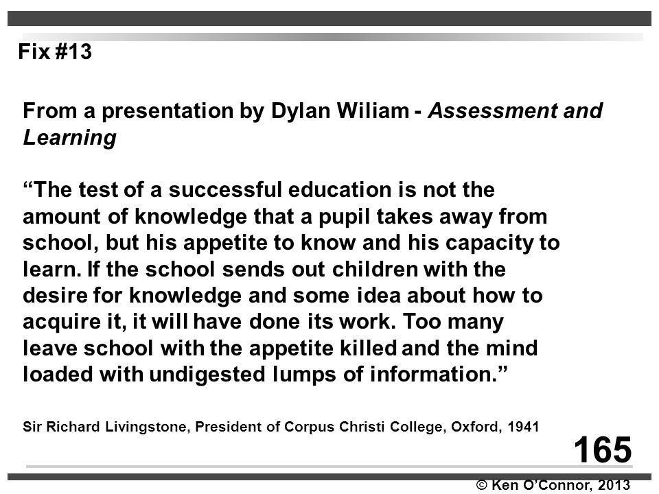 """© Ken O'Connor, 2013 From a presentation by Dylan Wiliam - Assessment and Learning """"The test of a successful education is not the amount of knowledge"""