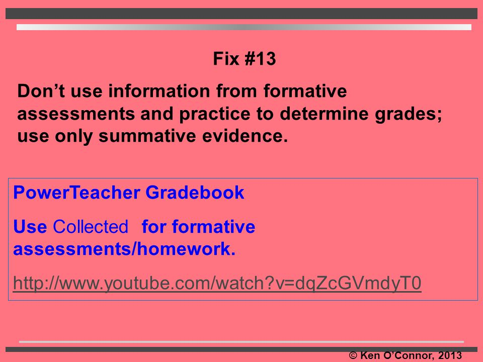 © Ken O'Connor, 2013 PowerTeacher Gradebook Use Collected for formative assessments/homework. http://www.youtube.com/watch?v=dqZcGVmdyT0 Fix #13 Don't