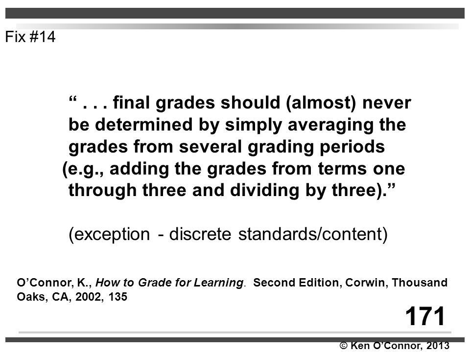 """© Ken O'Connor, 2013 """"... final grades should (almost) never be determined by simply averaging the grades from several grading periods (e.g., adding t"""