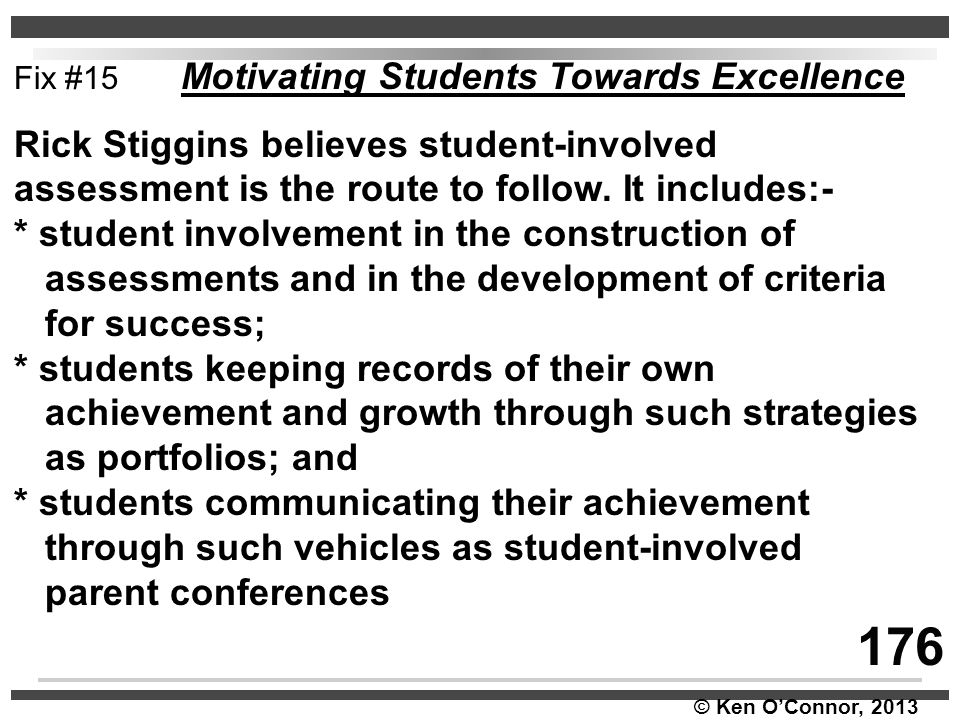 © Ken O'Connor, 2013 Fix #15 Motivating Students Towards Excellence Rick Stiggins believes student-involved assessment is the route to follow. It incl