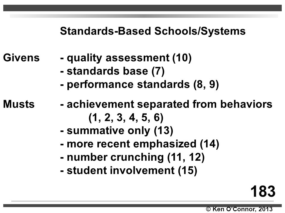 © Ken O'Connor, 2013 Standards-Based Schools/Systems Givens- quality assessment (10) - standards base (7) - performance standards (8, 9) Musts- achiev