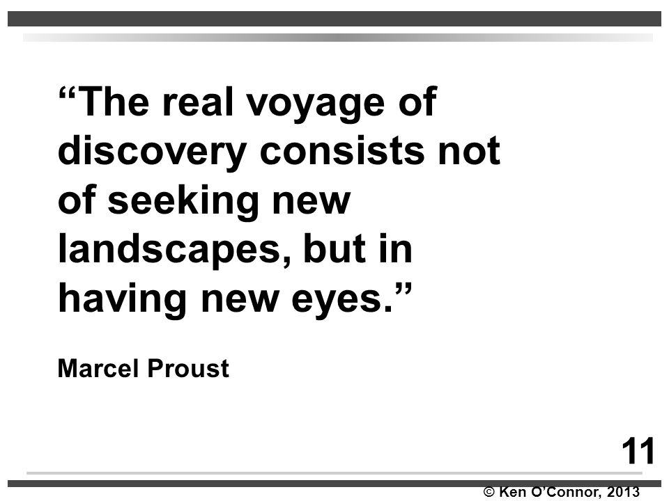 """© Ken O'Connor, 2013 """"The real voyage of discovery consists not of seeking new landscapes, but in having new eyes."""" Marcel Proust 11"""