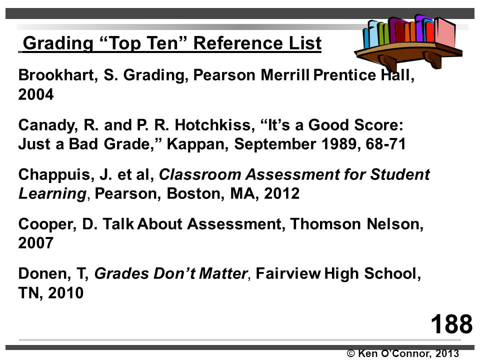 """© Ken O'Connor, 2013 Grading """"Top Ten"""" Reference List Brookhart, S. Grading, Pearson Merrill Prentice Hall, 2004 Canady, R. and P. R. Hotchkiss, """"It's"""