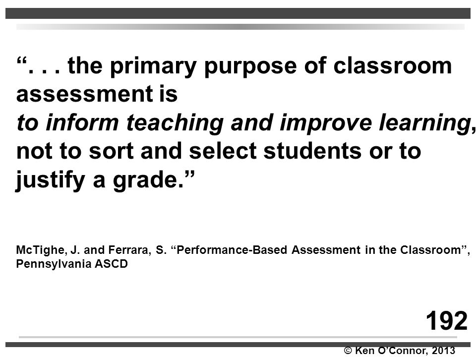 """© Ken O'Connor, 2013 """"... the primary purpose of classroom assessment is to inform teaching and improve learning, not to sort and select students or t"""
