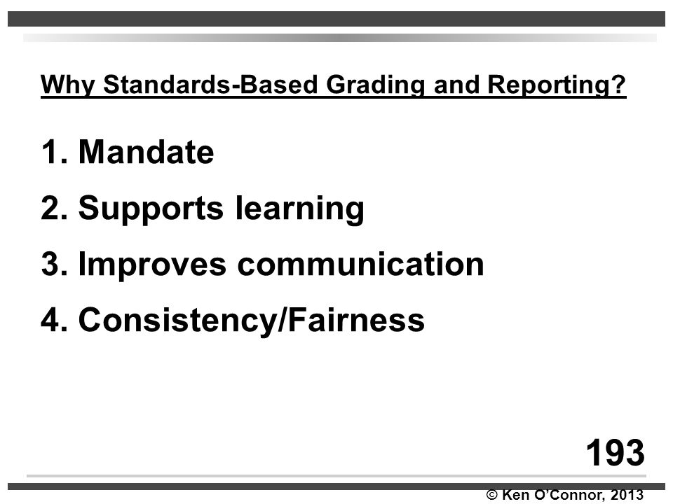 © Ken O'Connor, 2013 Why Standards-Based Grading and Reporting? 1. Mandate 2. Supports learning 3. Improves communication 4. Consistency/Fairness 193