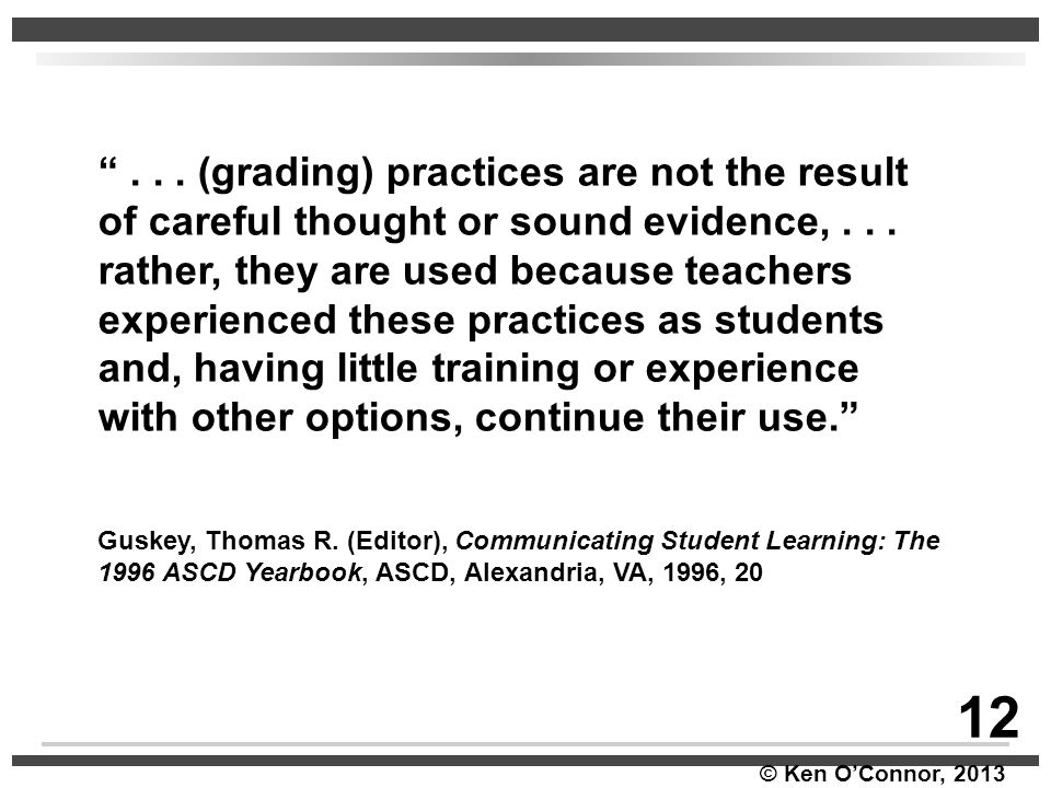 """© Ken O'Connor, 2013 """"... (grading) practices are not the result of careful thought or sound evidence,... rather, they are used because teachers exper"""