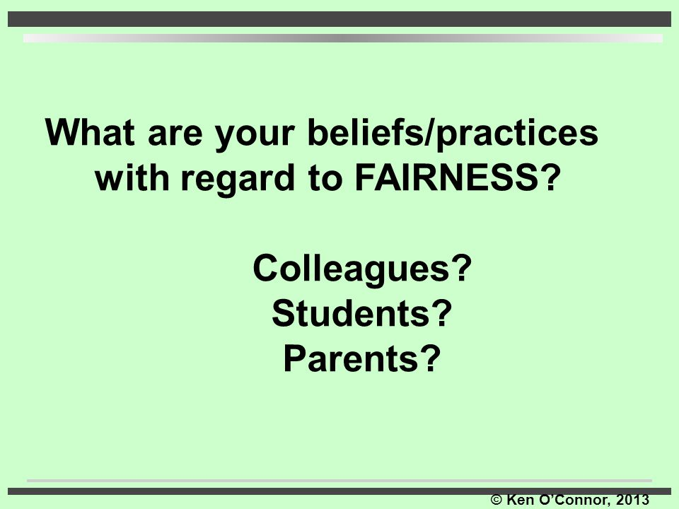 © Ken O'Connor, 2013 What are your beliefs/practices with regard to FAIRNESS? Colleagues? Students? Parents?