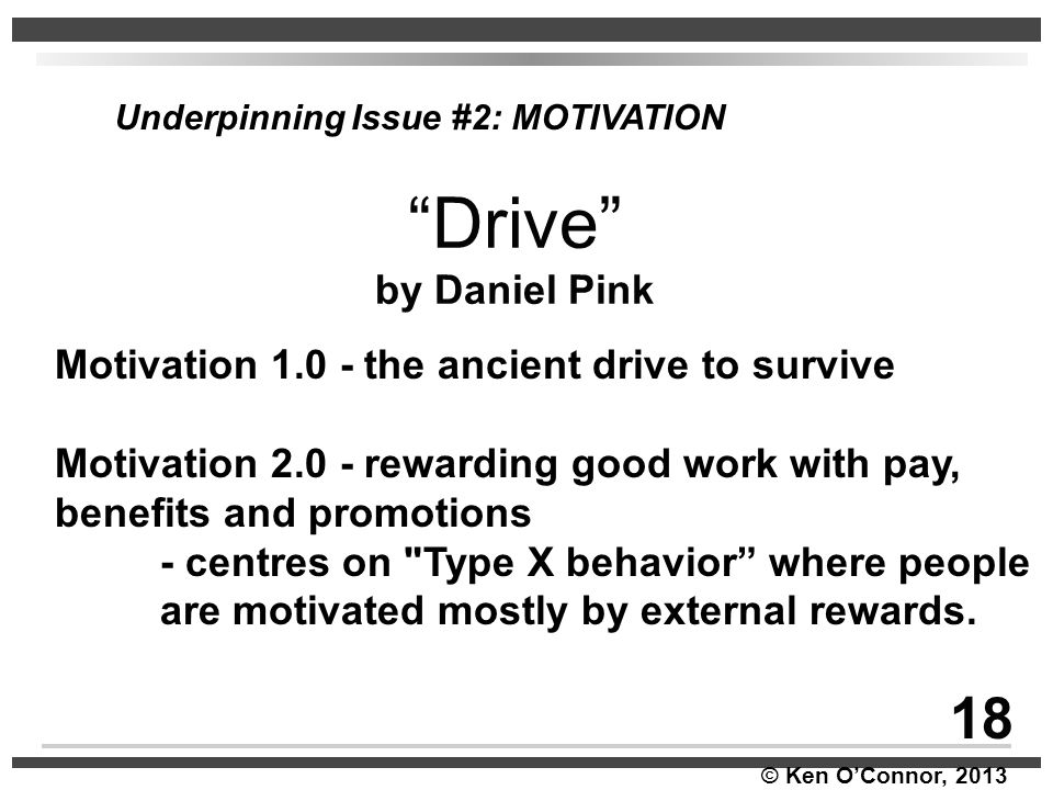 """© Ken O'Connor, 2013 Underpinning Issue #2: MOTIVATION """"Drive"""" by Daniel Pink Motivation 1.0 - the ancient drive to survive Motivation 2.0 - rewarding"""