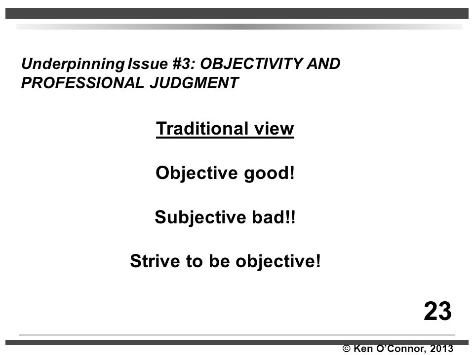 © Ken O'Connor, 2013 Underpinning Issue #3: OBJECTIVITY AND PROFESSIONAL JUDGMENT Traditional view Objective good! Subjective bad!! Strive to be objec