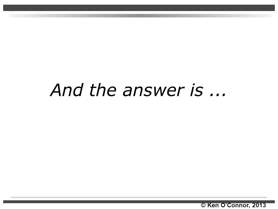 © Ken O'Connor, 2013 And the answer is...