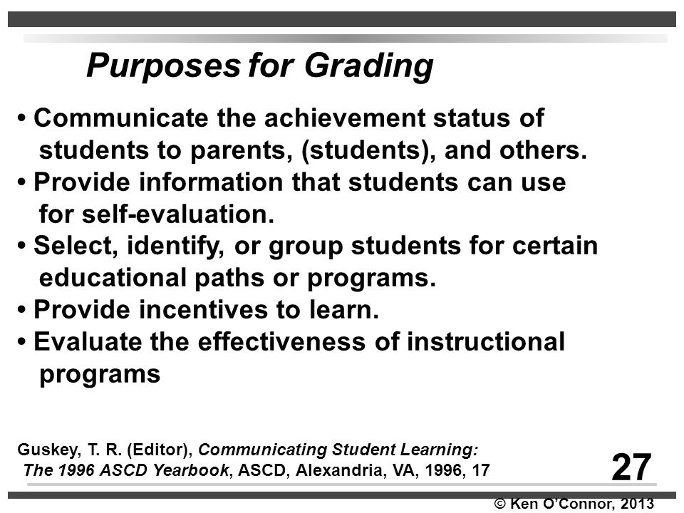 © Ken O'Connor, 2013 Purposes for Grading Communicate the achievement status of students to parents, (students), and others. Provide information that