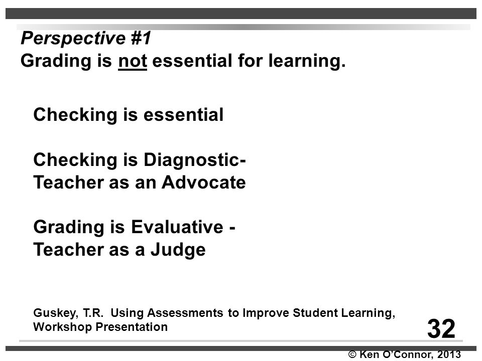 © Ken O'Connor, 2013 Checking is essential Checking is Diagnostic- Teacher as an Advocate Grading is Evaluative - Teacher as a Judge Guskey, T.R. Usin