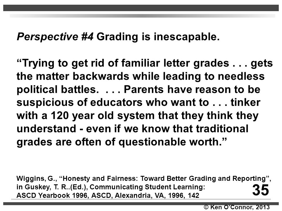 """© Ken O'Connor, 2013 Perspective #4 Grading is inescapable. """"Trying to get rid of familiar letter grades... gets the matter backwards while leading to"""