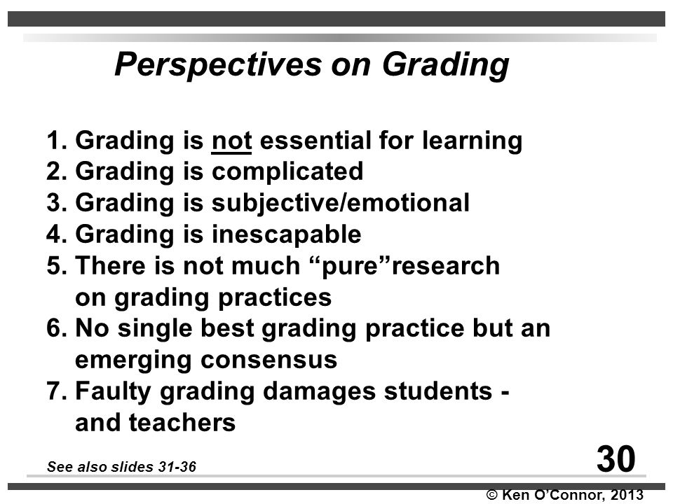 © Ken O'Connor, 2013 Perspectives on Grading 1. Grading is not essential for learning 2. Grading is complicated 3. Grading is subjective/emotional 4.