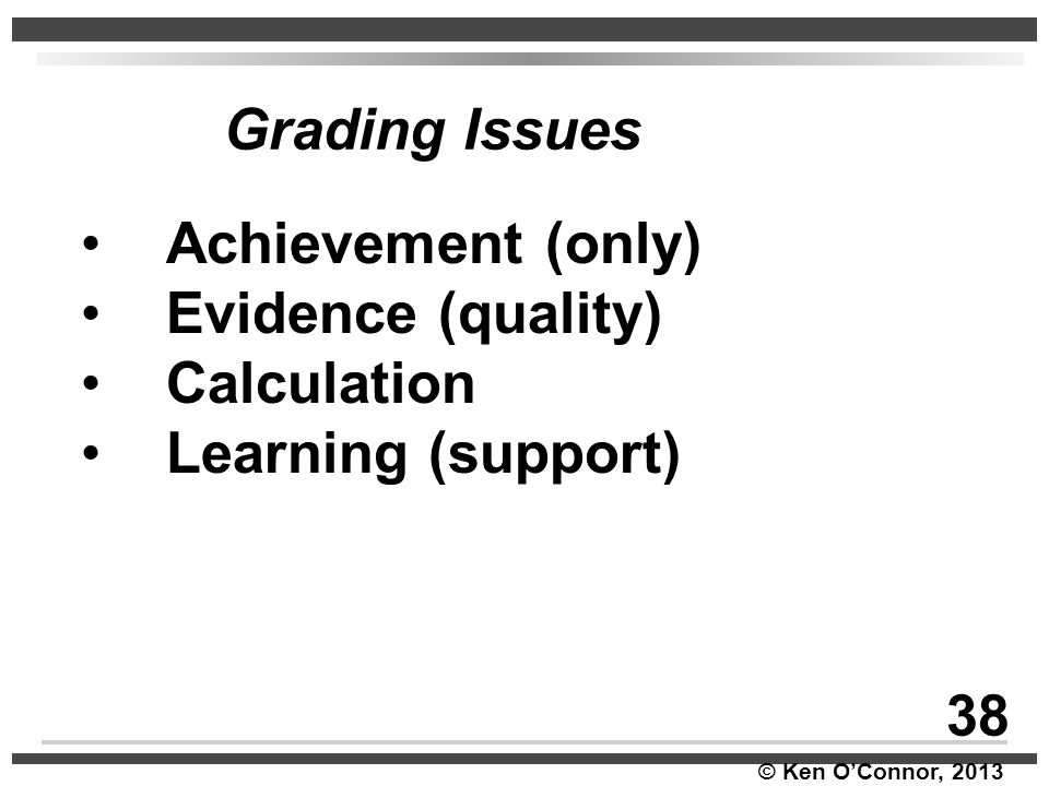 © Ken O'Connor, 2013 Grading Issues 38 Achievement (only) Evidence (quality) Calculation Learning (support)