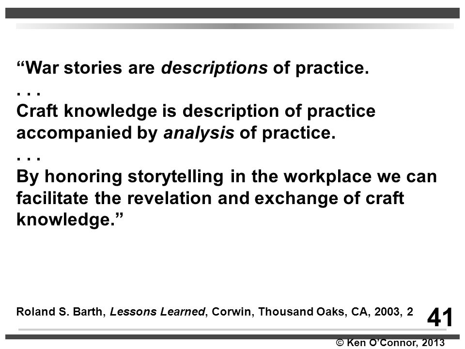 """© Ken O'Connor, 2013 """"War stories are descriptions of practice.... Craft knowledge is description of practice accompanied by analysis of practice...."""