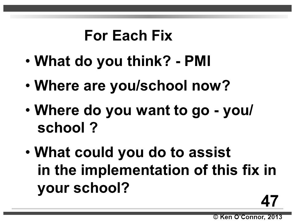 © Ken O'Connor, 2013 For Each Fix What do you think? - PMI Where are you/school now? Where do you want to go - you/ school ? What could you do to assi