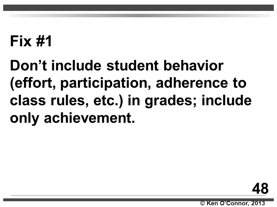 © Ken O'Connor, 2013 Fix #1 Don't include student behavior (effort, participation, adherence to class rules, etc.) in grades; include only achievement