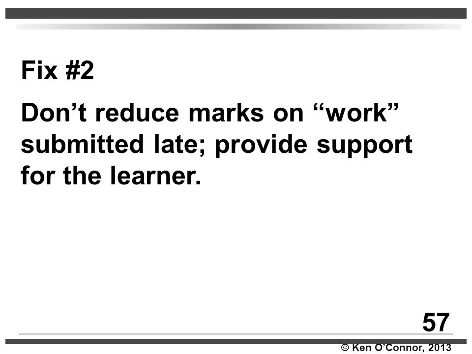 """© Ken O'Connor, 2013 Fix #2 Don't reduce marks on """"work"""" submitted late; provide support for the learner. 57"""