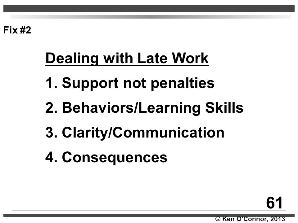 © Ken O'Connor, 2013 Dealing with Late Work 1. Support not penalties 2. Behaviors/Learning Skills 3. Clarity/Communication 4. Consequences Fix #2 61