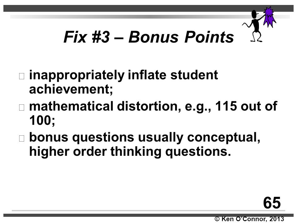 © Ken O'Connor, 2013 Fix #3 – Bonus Points inappropriately inflate student achievement; mathematical distortion, e.g., 115 out of 100; bonus questions