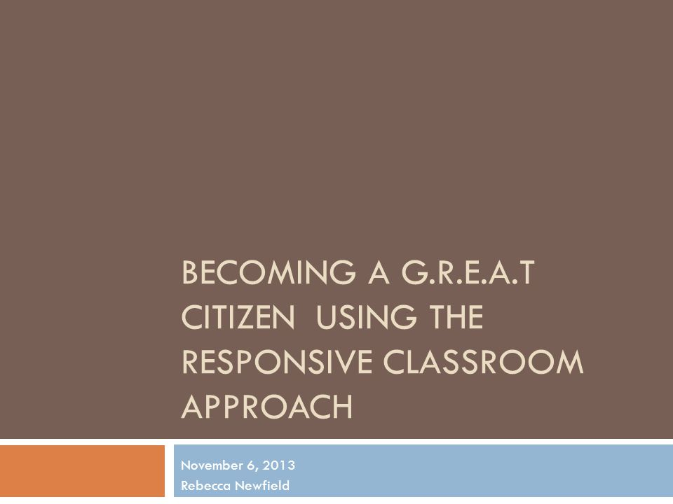 BECOMING A G.R.E.A.T CITIZENUSING THE RESPONSIVE CLASSROOM APPROACH November 6, 2013 Rebecca Newfield