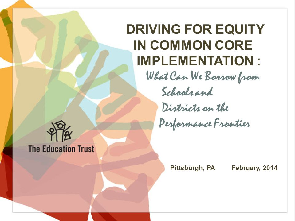 © 2013 THE EDUCATION TRUST DRIVING FOR EQUITY IN COMMON CORE IMPLEMENTATION : What Can We Borrow from Schools and Districts on the Performance Frontier Pittsburgh, PA February, 2014