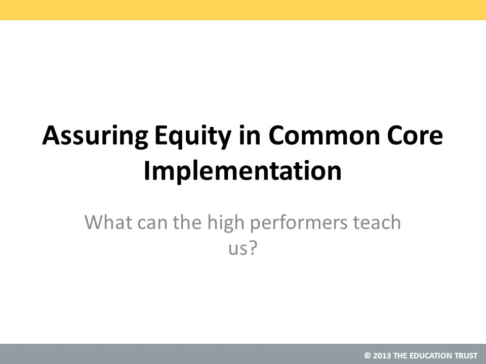 © 2013 THE EDUCATION TRUST Assuring Equity in Common Core Implementation What can the high performers teach us