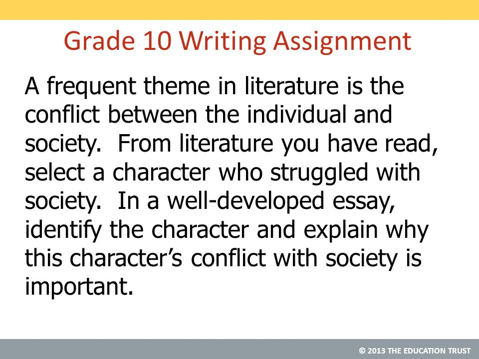© 2013 THE EDUCATION TRUST Grade 10 Writing Assignment A frequent theme in literature is the conflict between the individual and society.