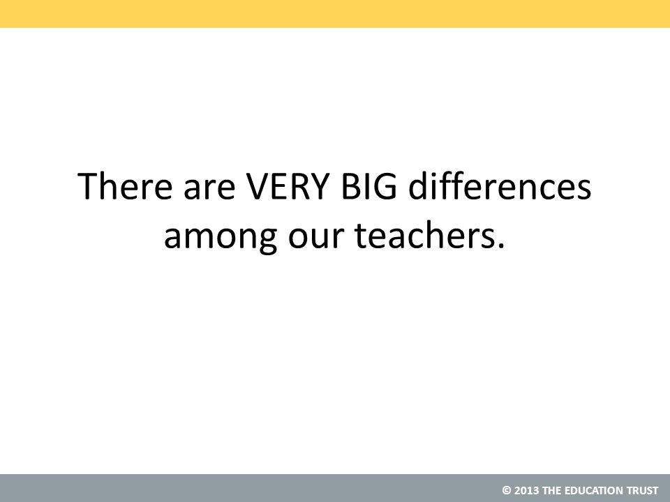 © 2013 THE EDUCATION TRUST There are VERY BIG differences among our teachers.