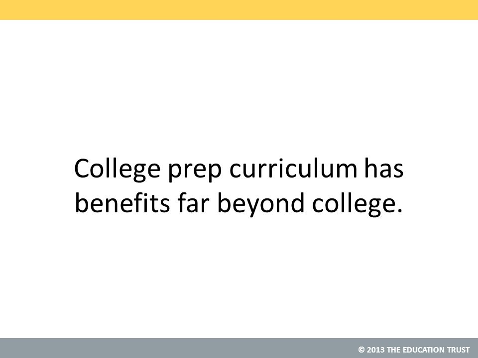 © 2013 THE EDUCATION TRUST College prep curriculum has benefits far beyond college.