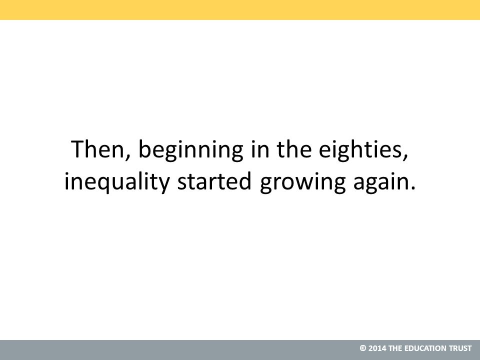 © 2013 THE EDUCATION TRUST © 2014 THE EDUCATION TRUST Then, beginning in the eighties, inequality started growing again.