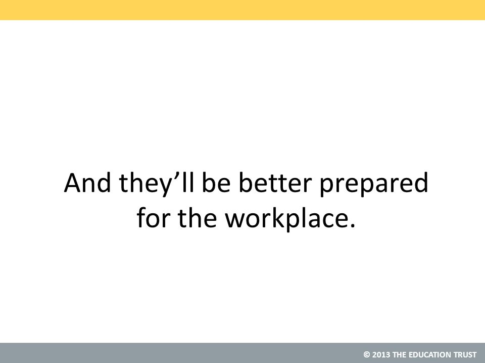 © 2013 THE EDUCATION TRUST And they'll be better prepared for the workplace.