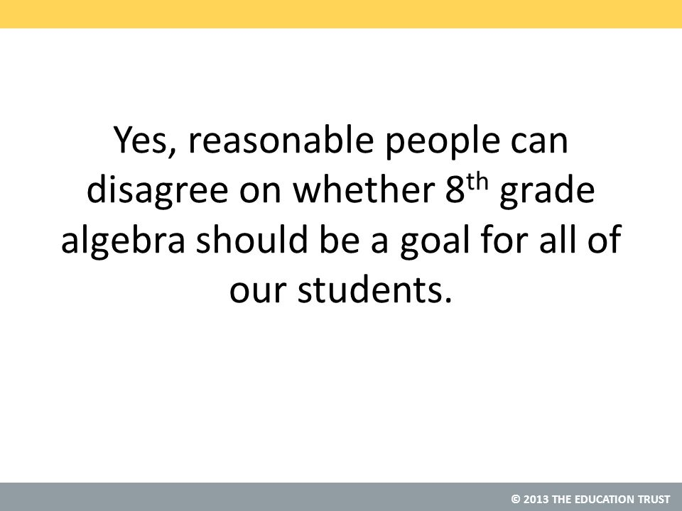 © 2013 THE EDUCATION TRUST Yes, reasonable people can disagree on whether 8 th grade algebra should be a goal for all of our students.