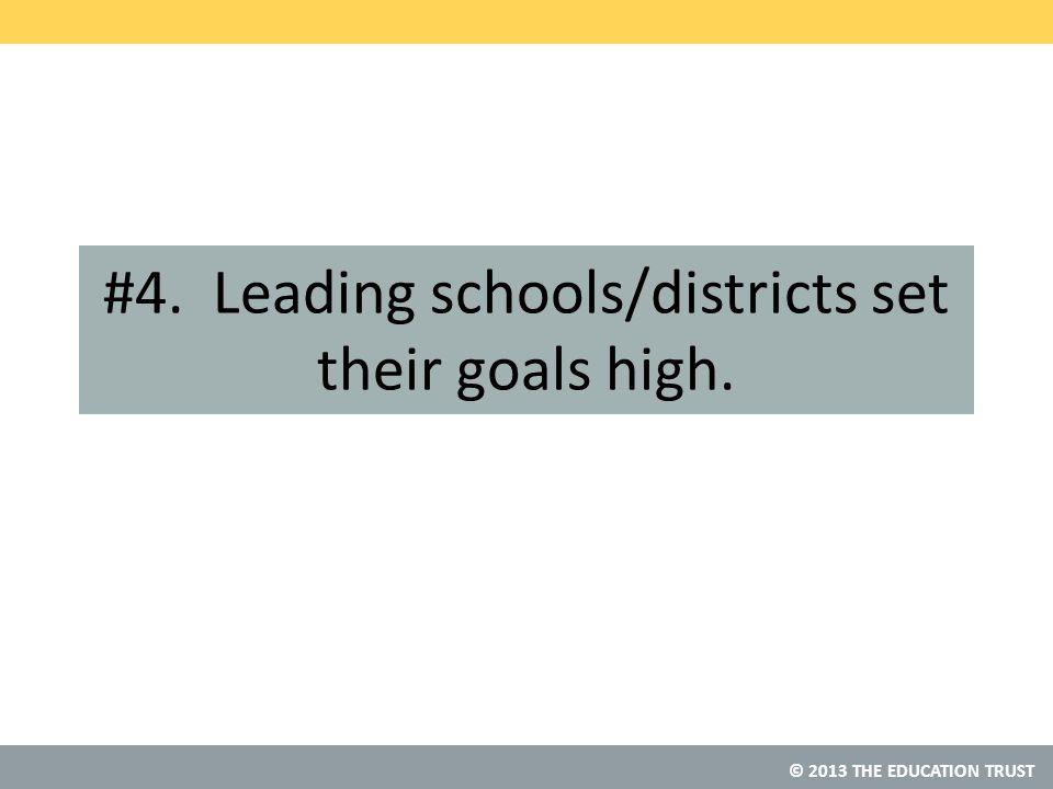 © 2013 THE EDUCATION TRUST #4. Leading schools/districts set their goals high.
