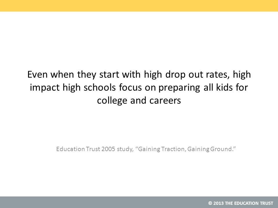 © 2013 THE EDUCATION TRUST Even when they start with high drop out rates, high impact high schools focus on preparing all kids for college and careers Education Trust 2005 study, Gaining Traction, Gaining Ground.