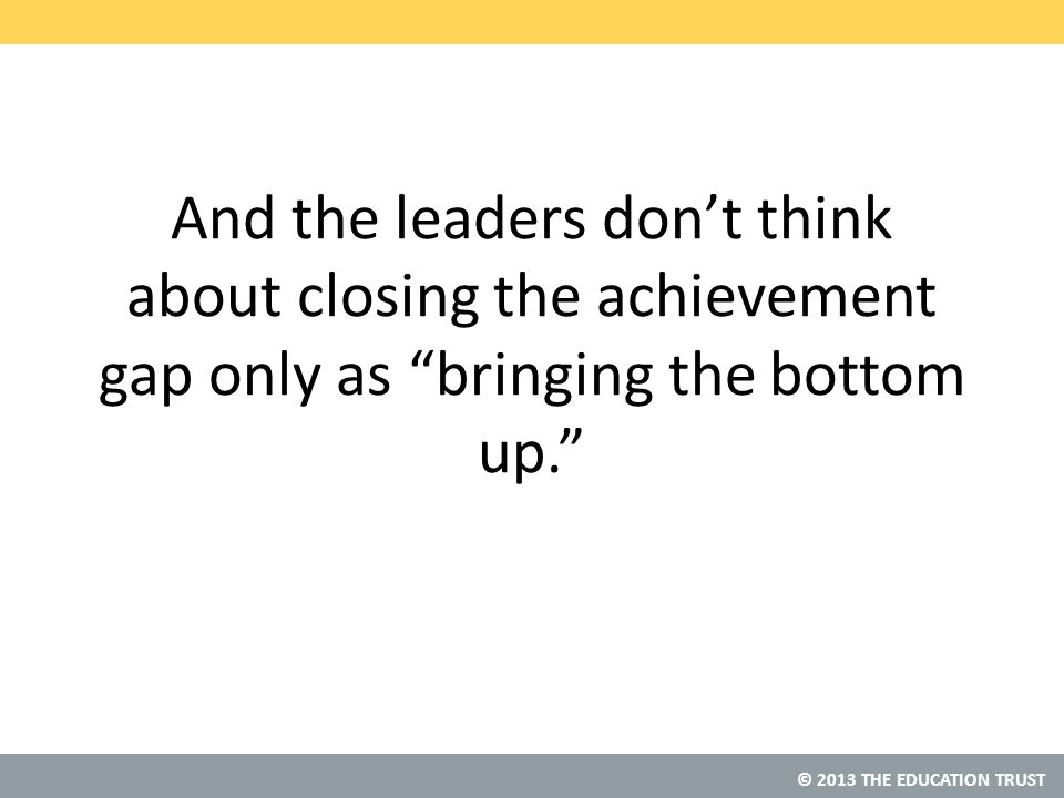 © 2013 THE EDUCATION TRUST And the leaders don't think about closing the achievement gap only as bringing the bottom up.